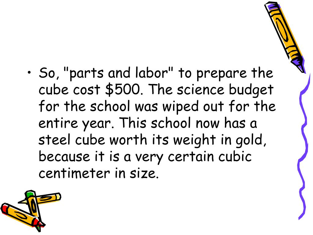 "So, ""parts and labor"" to prepare the cube cost $500. The science budget for the school was wiped out for the entire year. This school now has a steel cube worth its weight in gold, because it is a very certain cubic centimeter in size."