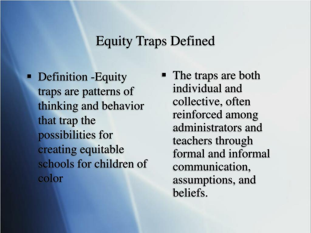 Definition -Equity traps are patterns of thinking and behavior that trap the possibilities for creating equitable schools for children of color
