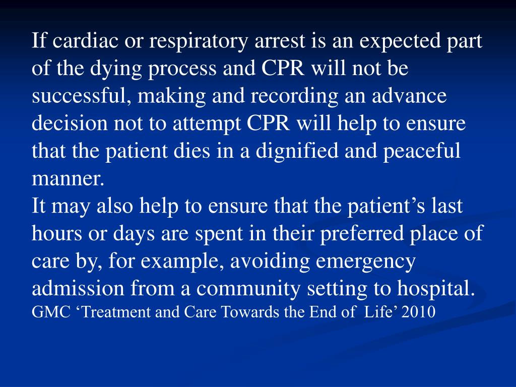 If cardiac or respiratory arrest is an expected part of the dying process and CPR will not be successful, making and recording an advance decision not to attempt CPR will help to ensure that the patient dies in a dignified and peaceful manner.