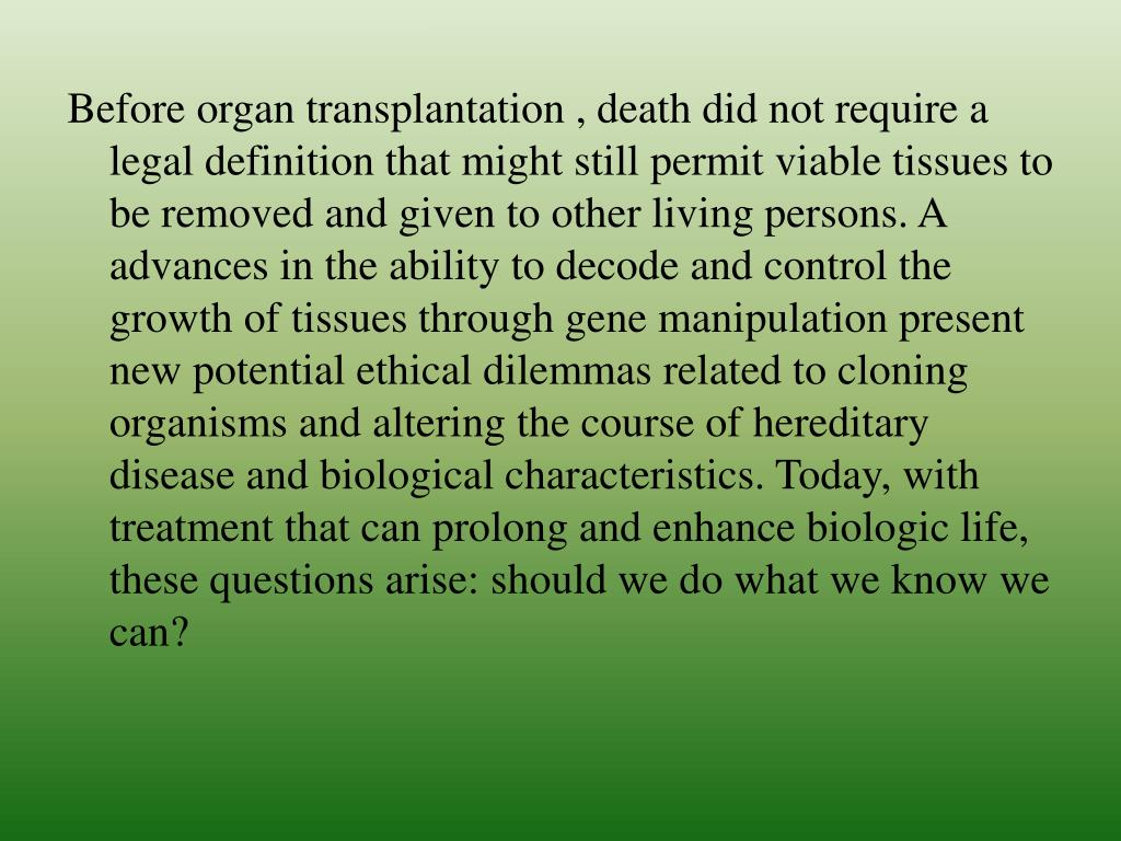 Before organ transplantation , death did not require a legal definition that might still permit viable tissues to be removed and given to other living persons. A advances in the ability to decode and control the growth of tissues through gene manipulation present new potential ethical dilemmas related to cloning organisms and altering the course of hereditary disease and biological characteristics. Today, with treatment that can prolong and enhance biologic life, these questions arise: should we do what we know we can?