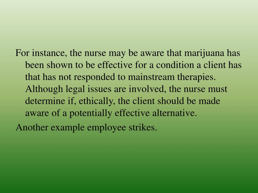 For instance, the nurse may be aware that marijuana has been shown to be effective for a condition a client has that has not responded to mainstream therapies. Although legal issues are involved, the nurse must determine if, ethically, the client should be made aware of a potentially effective alternative.