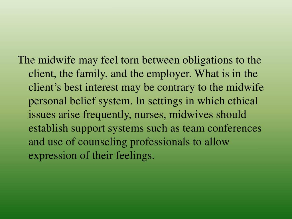 The midwife may feel torn between obligations to the client, the family, and the employer. What is in the client's best interest may be contrary to the midwife personal belief system. In settings in which ethical issues arise frequently, nurses, midwives should establish support systems such as team conferences and use of counseling professionals to allow expression of their feelings.