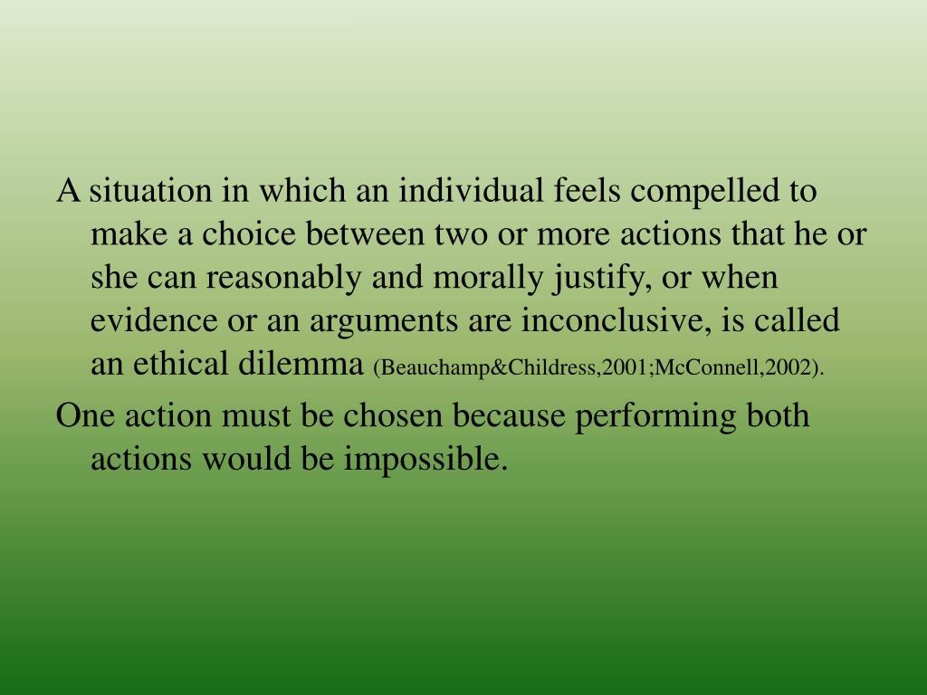 A situation in which an individual feels compelled to make a choice between two or more actions that he or she can reasonably and morally justify, or when evidence or an arguments are inconclusive, is called an ethical dilemma
