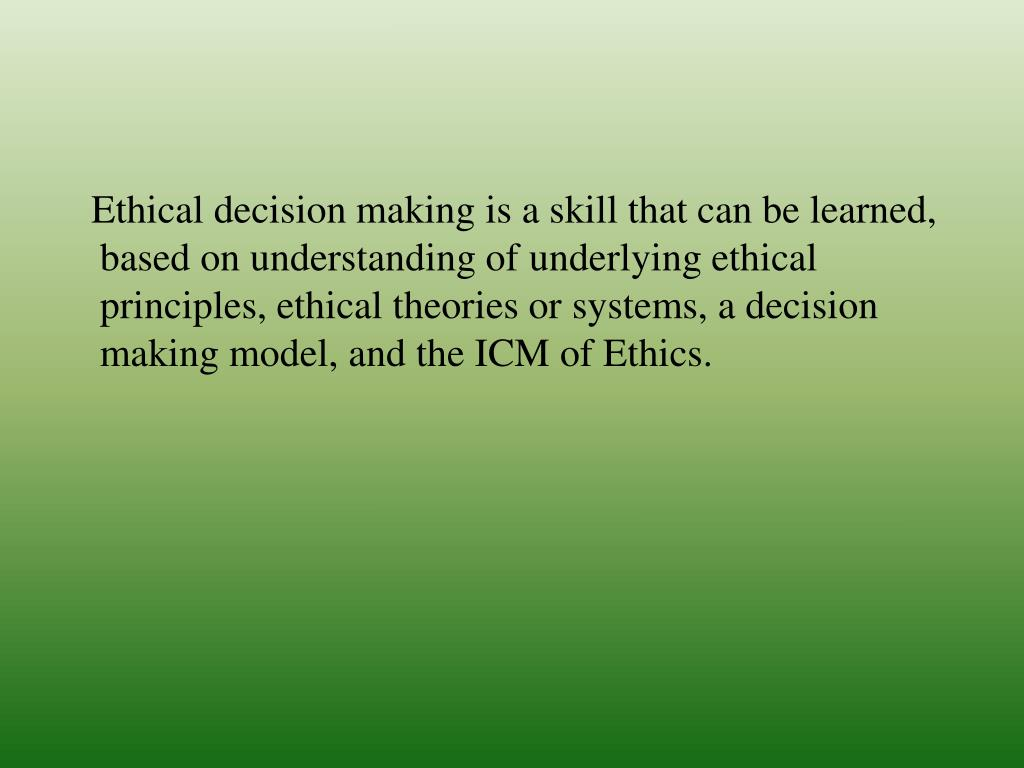 Ethical decision making is a skill that can be learned, based on understanding of underlying ethical principles, ethical theories or systems, a decision making model, and the ICM of Ethics.