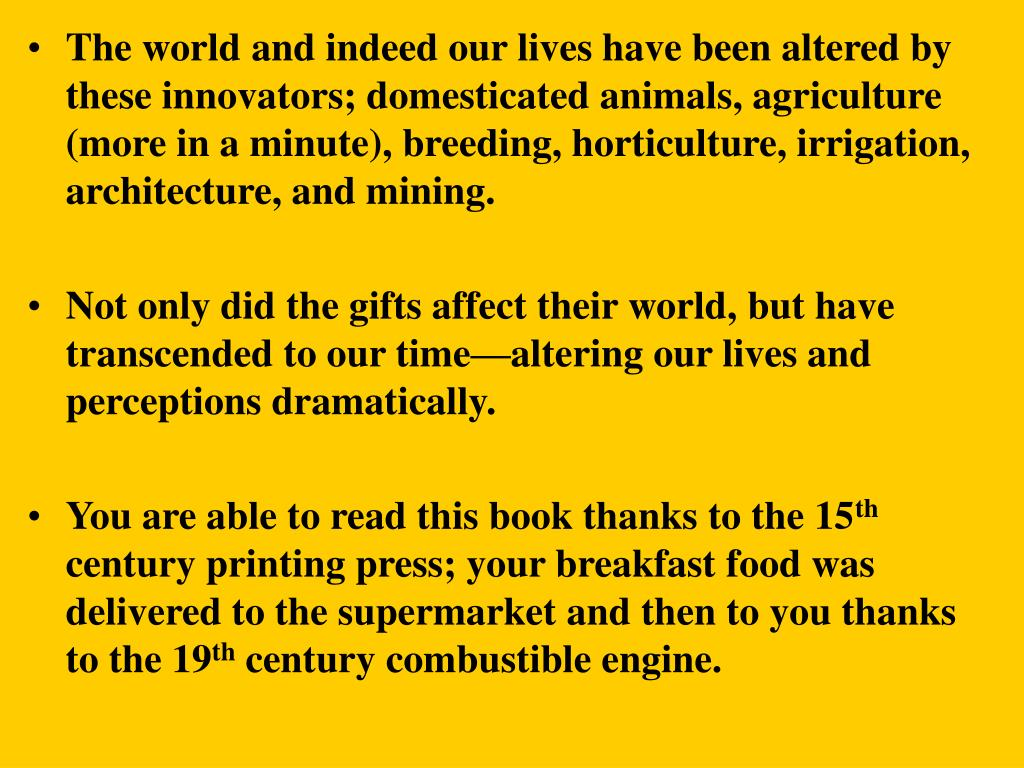 The world and indeed our lives have been altered by these innovators; domesticated animals, agriculture (more in a minute), breeding, horticulture, irrigation, architecture, and mining.
