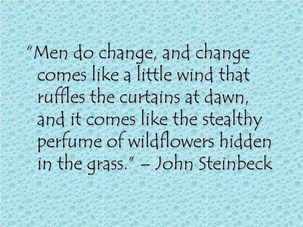 """""""Men do change, and change comes like a little wind that ruffles the curtains at dawn, and it comes like the stealthy perfume of wildflowers hidden in the grass."""" – John Steinbeck"""