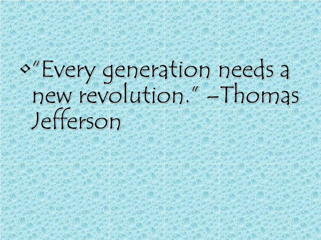 """Every generation needs a new revolution."" –Thomas Jefferson"