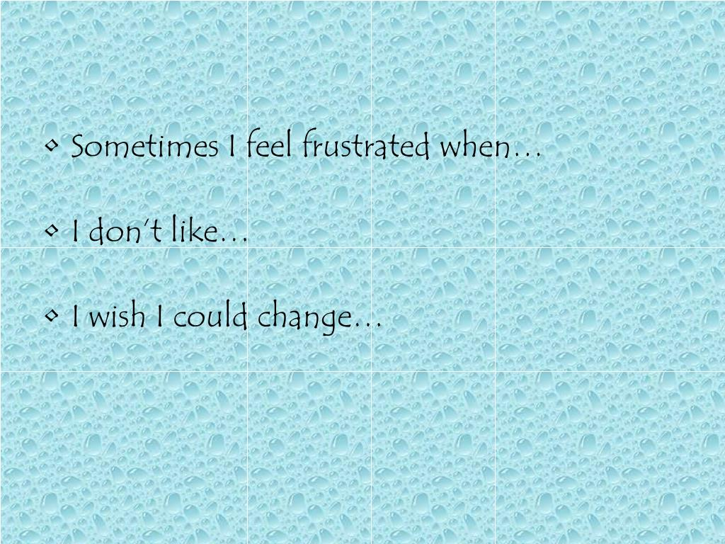 Sometimes I feel frustrated when…