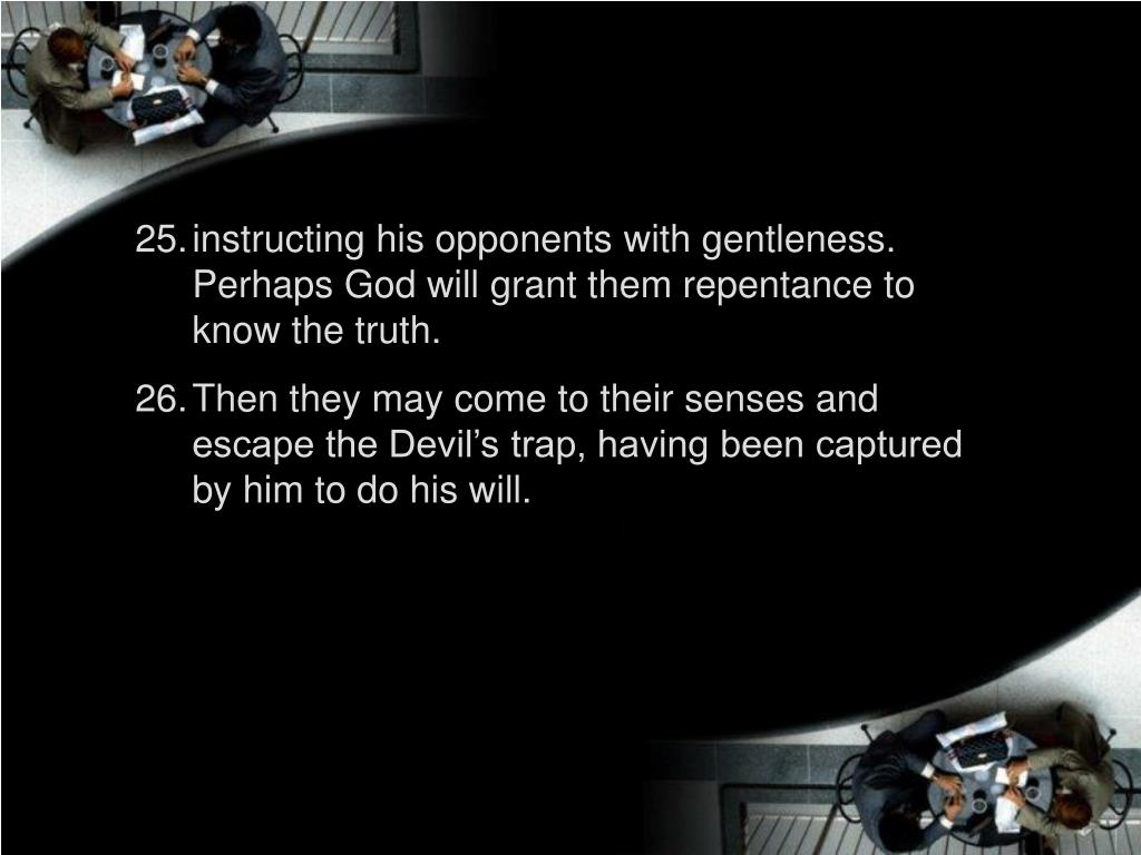 instructing his opponents with gentleness. Perhaps God will grant them repentance to know the truth.