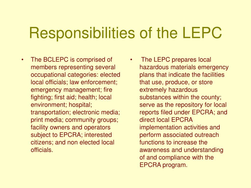 The BCLEPC is comprised of members representing several occupational categories: elected local officials; law enforcement; emergency management; fire fighting; first aid; health; local environment; hospital; transportation; electronic media; print media; community groups; facility owners and operators subject to EPCRA; interested citizens; and non elected local officials.