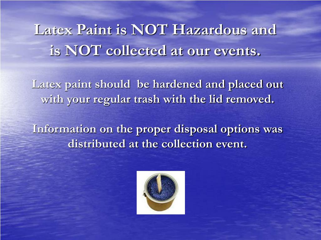 Latex Paint is NOT Hazardous and is NOT collected at our events.