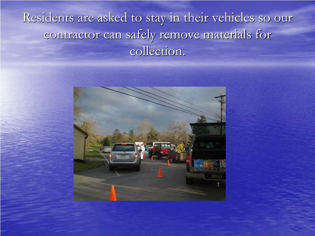 Residents are asked to stay in their vehicles so our contractor can safely remove materials for collection.