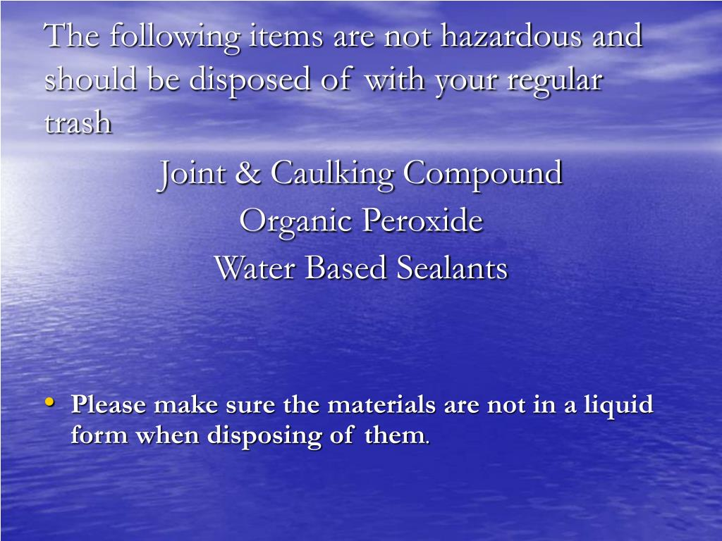 The following items are not hazardous and should be disposed of with your regular trash