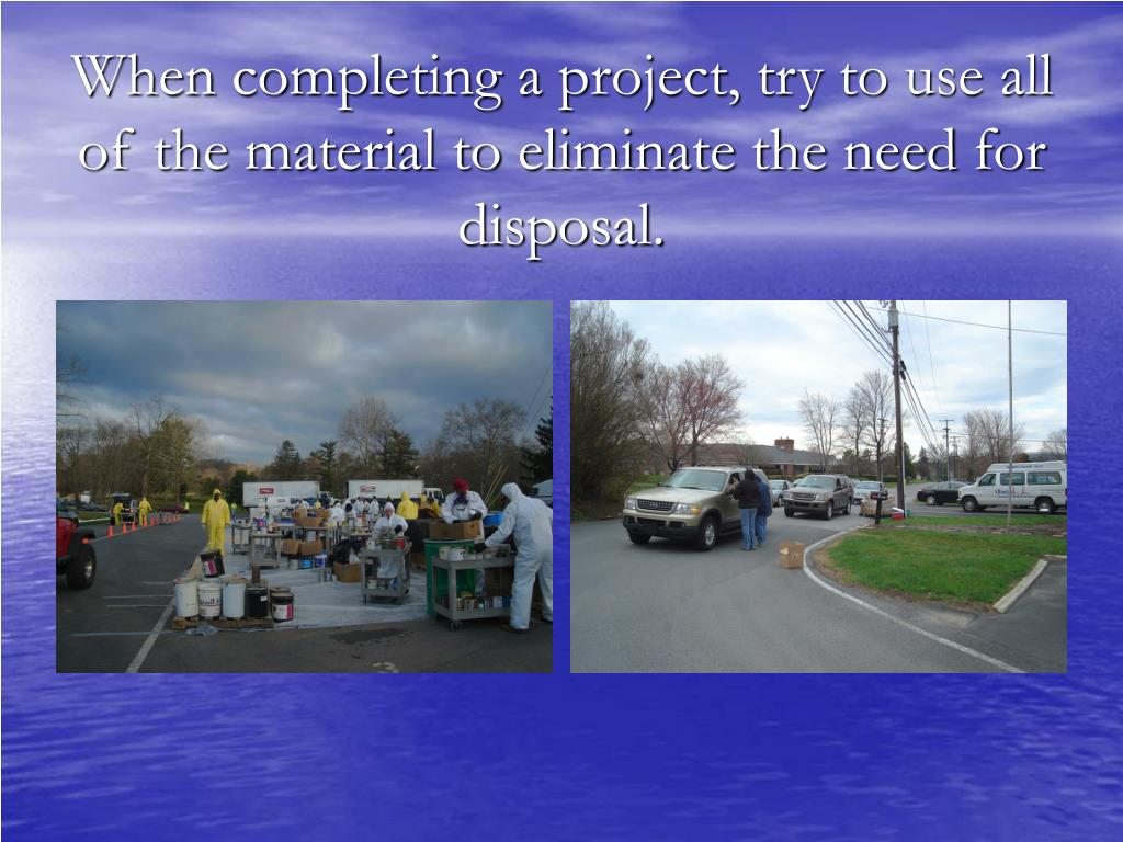 When completing a project, try to use all of the material to eliminate the need for disposal.