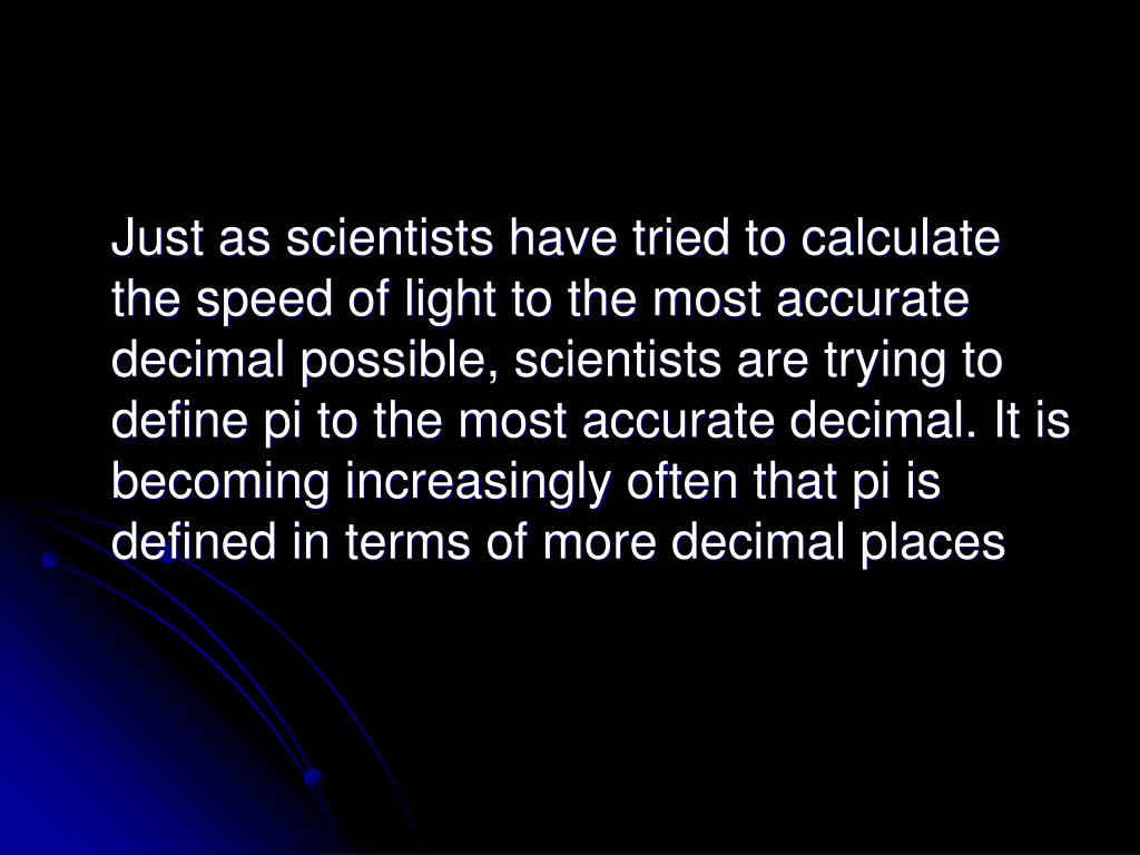 Just as scientists have tried to calculate the speed of light to the most accurate decimal possible, scientists are trying to define pi to the most accurate decimal. It is becoming increasingly often that pi is defined in terms of more decimal places