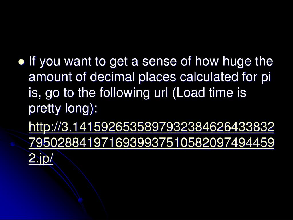 If you want to get a sense of how huge the amount of decimal places calculated for pi is, go to the following url (Load time is pretty long):