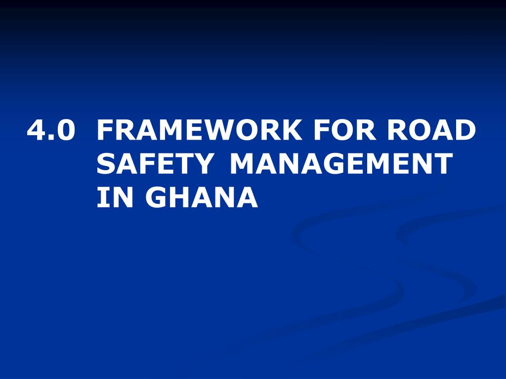 4.0  FRAMEWORK FOR ROAD 	  SAFETY 	MANAGEMENT 		  IN GHANA