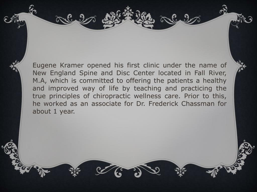 Eugene Kramer opened his first clinic under the name of New England Spine and Disc Center located in Fall River, M.A, which is committed to offering the patients a healthy and improved way of life by teaching and practicing the true principles of chiropractic wellness care. Prior to this, he worked as an associate for Dr. Frederick Chassman for about 1 year.