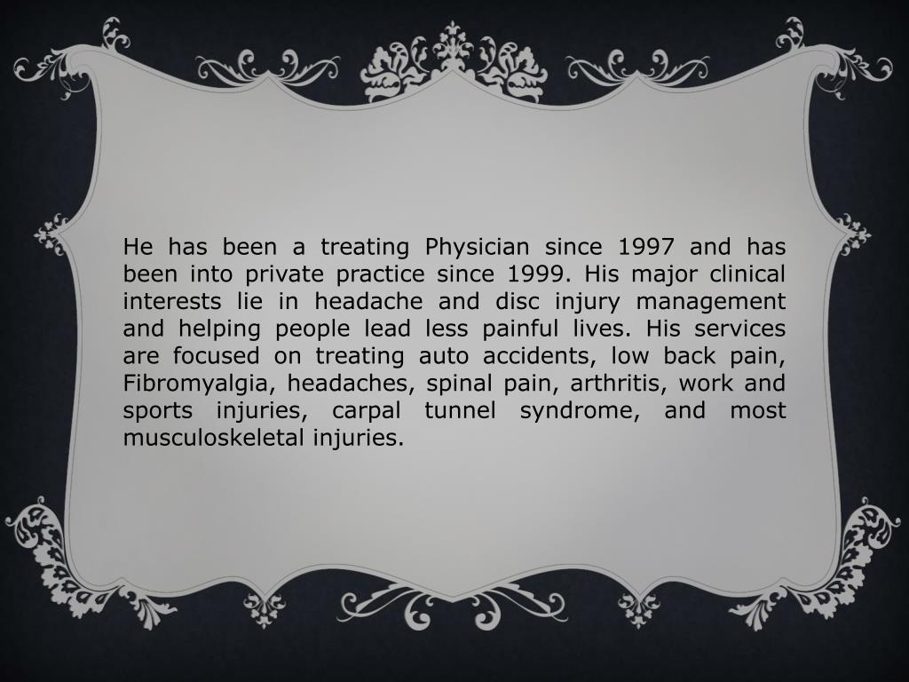 He has been a treating Physician since 1997 and has been into private practice since 1999. His major clinical interests lie in headache and disc injury management and helping people lead less painful lives. His services are focused on treating auto accidents, low back pain, Fibromyalgia, headaches, spinal pain, arthritis, work and sports injuries, carpal tunnel syndrome, and most musculoskeletal injuries.
