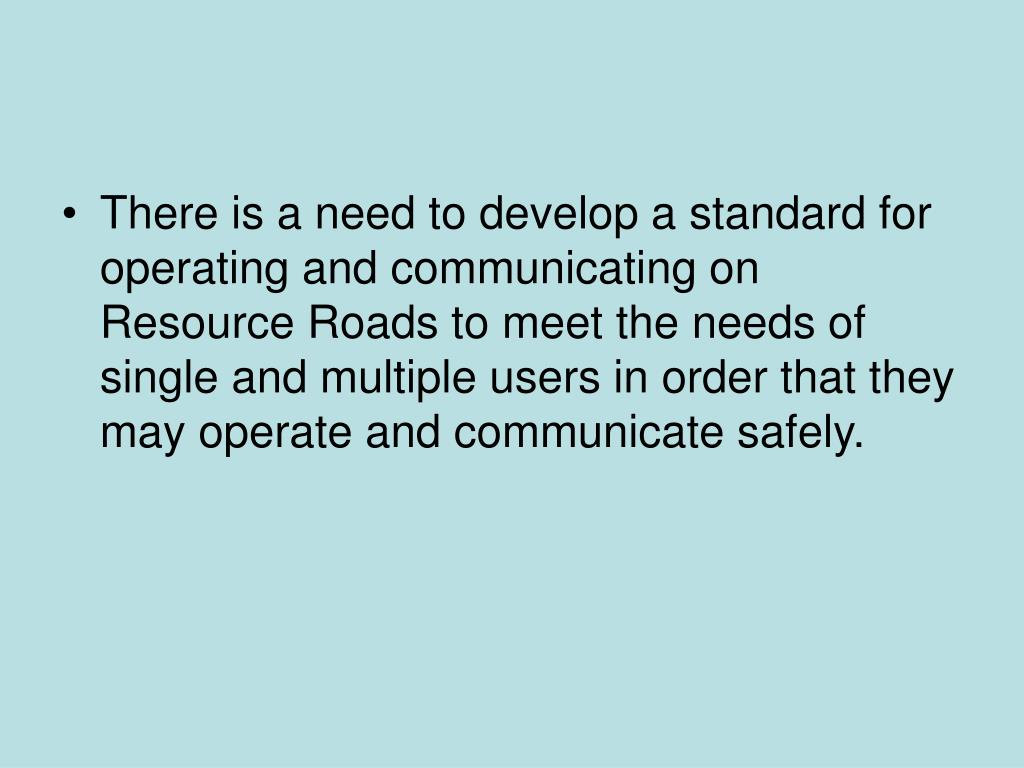 There is a need to develop a standard for operating and communicating on Resource Roads to meet the needs of single and multiple users in order that they may operate and communicate safely.