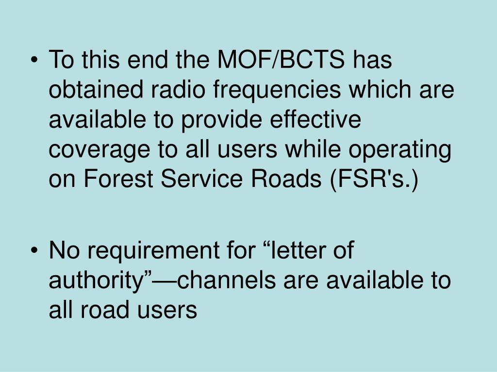 To this end the MOF/BCTS has obtained radio frequencies which are available to provide effective coverage to all users while operating on Forest Service Roads (FSR's.)