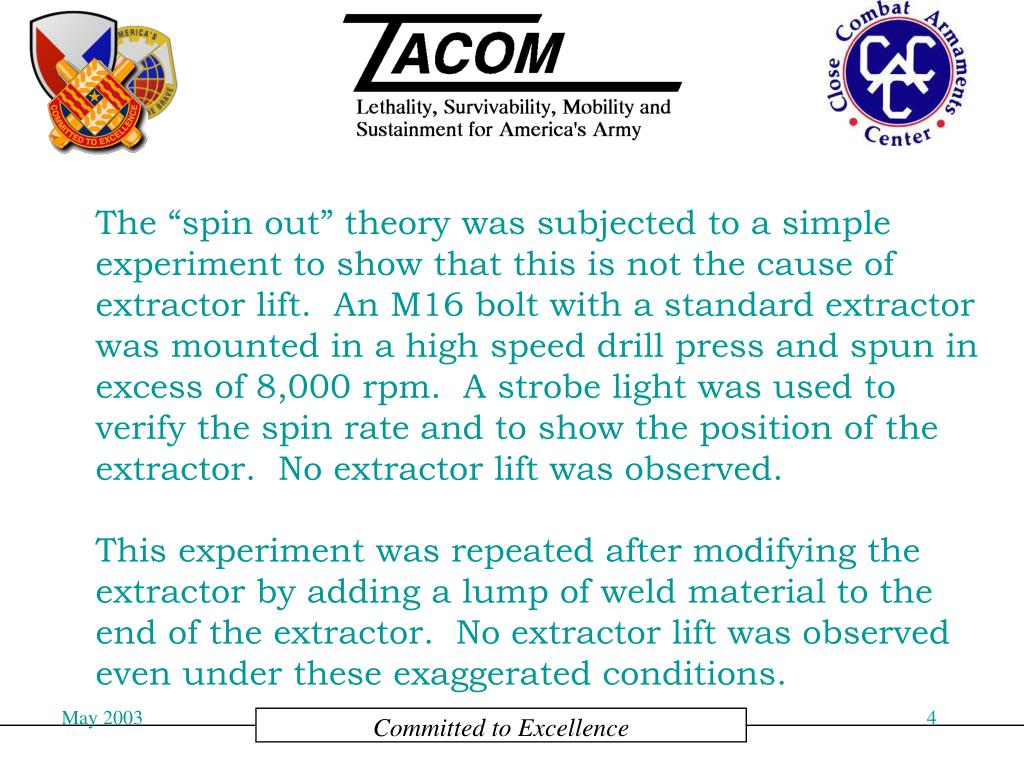 """The """"spin out"""" theory was subjected to a simple experiment to show that this is not the cause of extractor lift.  An M16 bolt with a standard extractor was mounted in a high speed drill press and spun in excess of 8,000 rpm.  A strobe light was used to verify the spin rate and to show the position of the extractor.  No extractor lift was observed."""