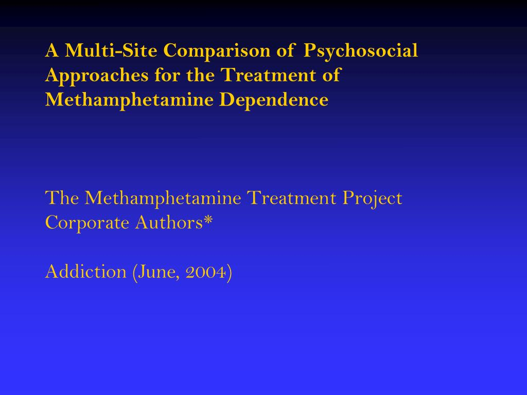 A Multi-Site Comparison of Psychosocial Approaches for the Treatment of Methamphetamine Dependence