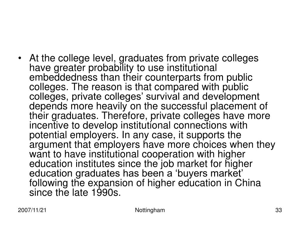 At the college level, graduates from private colleges have greater probability to use institutional embeddedness than their counterparts from public colleges. The reason is that compared with public colleges, private colleges' survival and development depends more heavily on the successful placement of their graduates. Therefore, private colleges have more incentive to develop institutional connections with potential employers. In any case, it supports the argument that employers have more choices when they want to have institutional cooperation with higher education institutes since the job market for higher education graduates has been a 'buyers market' following the expansion of higher education in China since the late 1990s.