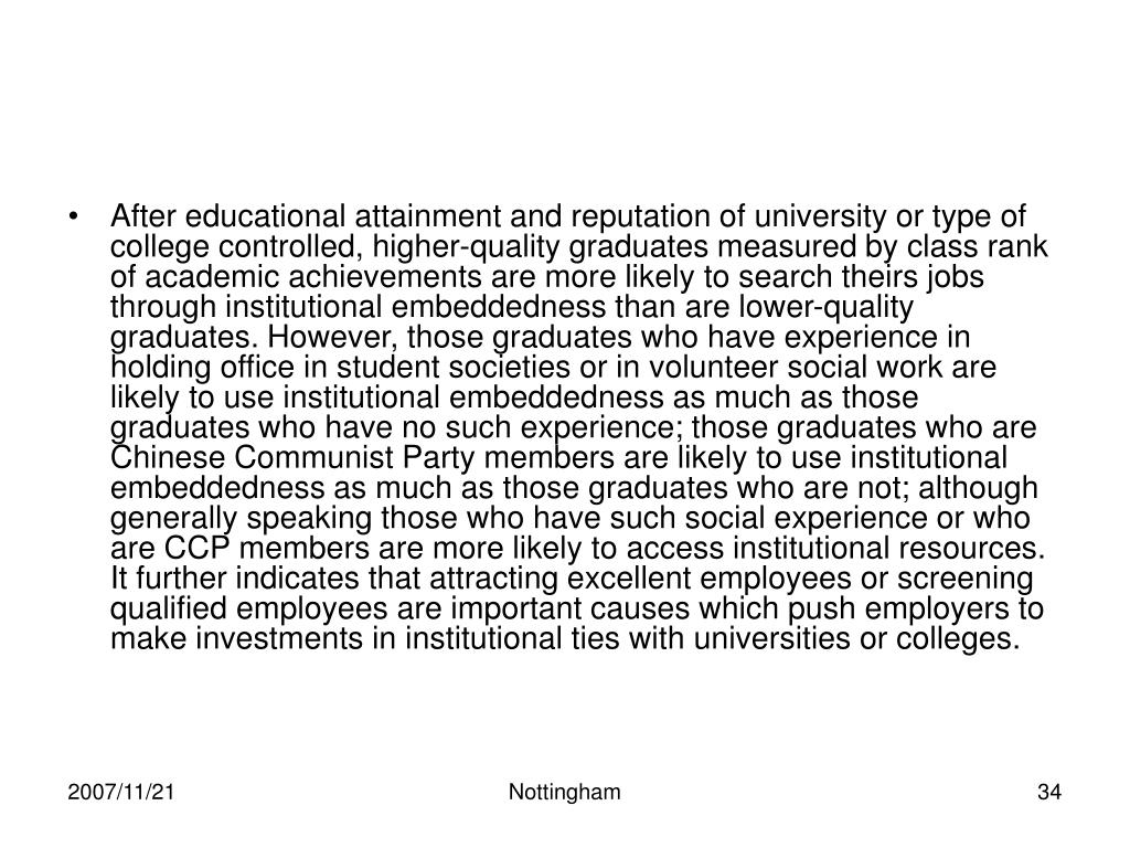 After educational attainment and reputation of university or type of college controlled, higher-quality graduates measured by class rank of academic achievements are more likely to search theirs jobs through institutional embeddedness than are lower-quality graduates. However, those graduates who have experience in holding office in student societies or in volunteer social work are likely to use institutional embeddedness as much as those graduates who have no such experience; those graduates who are Chinese Communist Party members are likely to use institutional embeddedness as much as those graduates who are not; although generally speaking those who have such social experience or who are CCP members are more likely to access institutional resources. It further indicates that attracting excellent employees or screening qualified employees are important causes which push employers to make investments in institutional ties with universities or colleges.