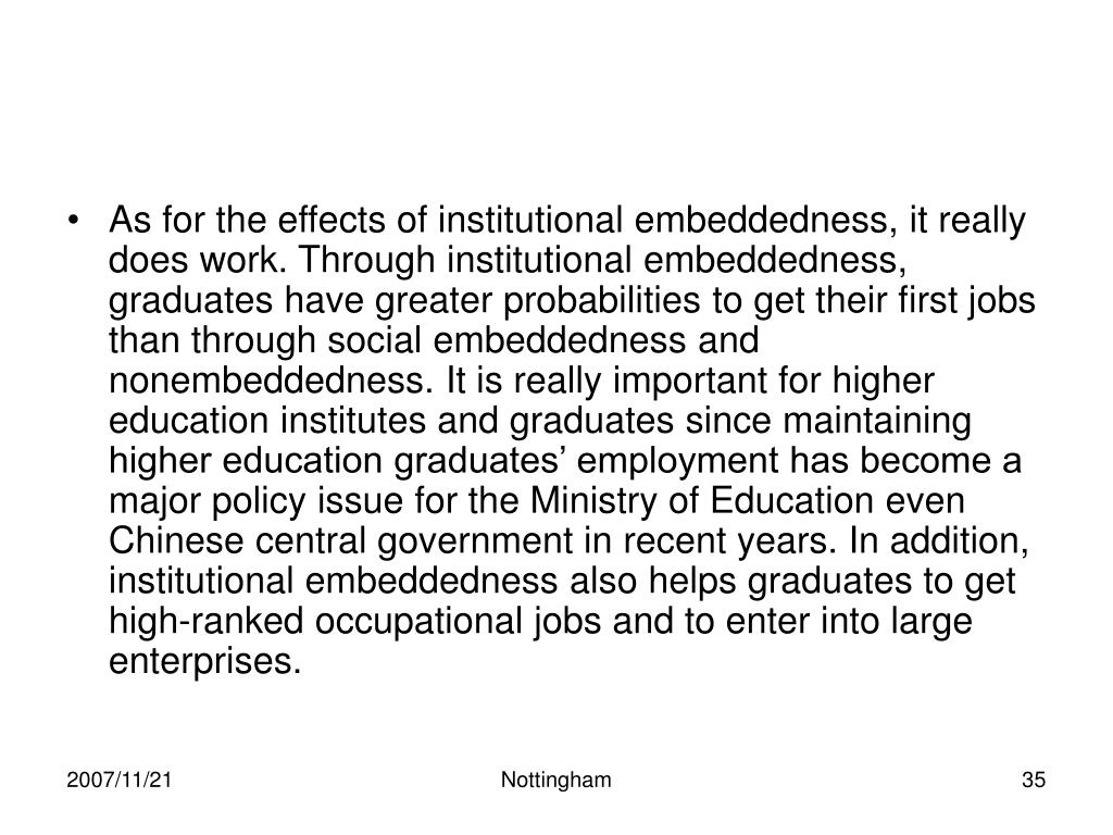 As for the effects of institutional embeddedness, it really does work. Through institutional embeddedness, graduates have greater probabilities to get their first jobs than through social embeddedness and nonembeddedness. It is really important for higher education institutes and graduates since maintaining higher education graduates' employment has become a major policy issue for the Ministry of Education even Chinese central government in recent years. In addition, institutional embeddedness also helps graduates to get high-ranked occupational jobs and to enter into large enterprises.