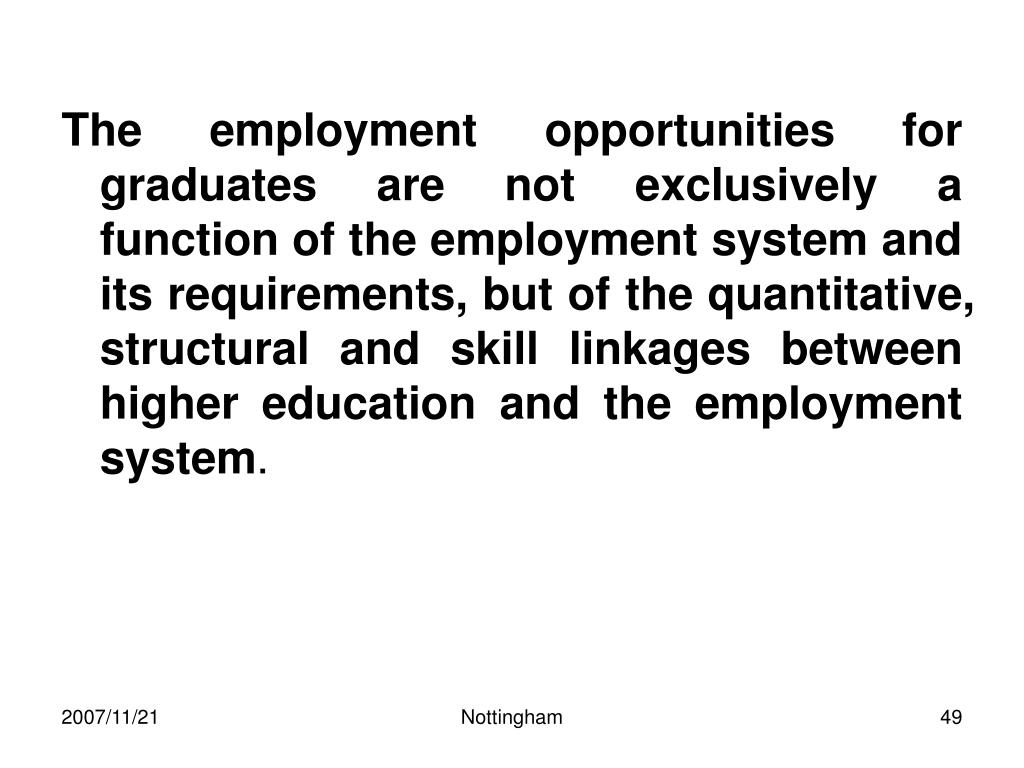 The employment opportunities for graduates are not exclusively a function of the employment system and its requirements, but of the quantitative, structural and skill linkages between higher education and the employment system