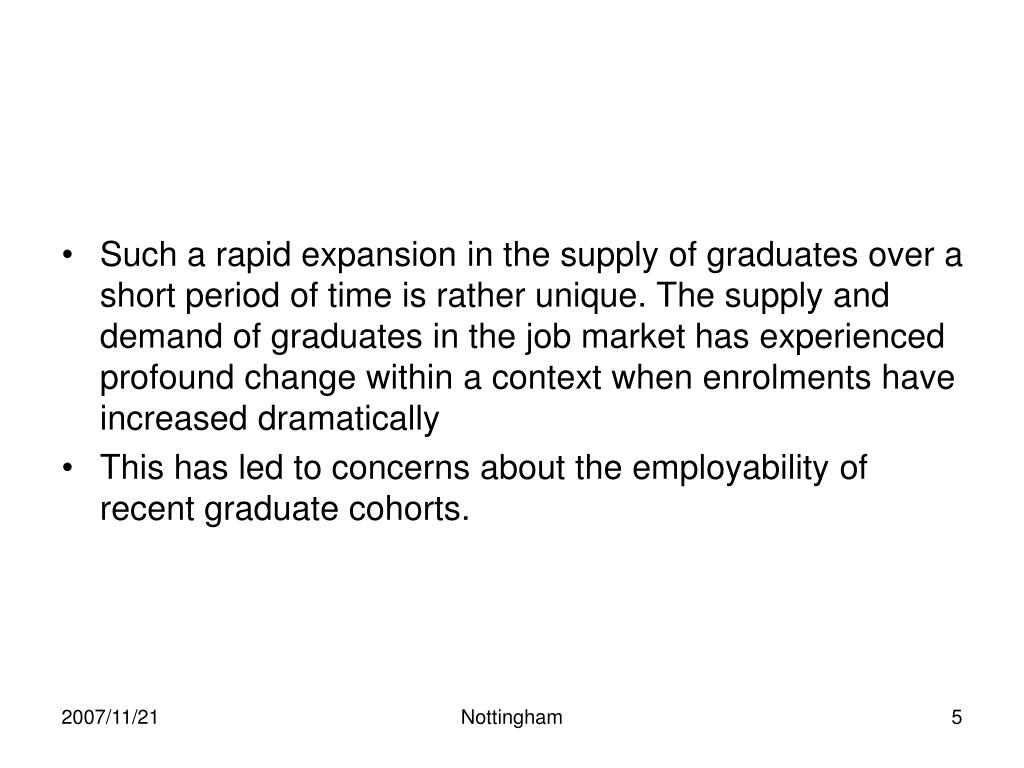 Such a rapid expansion in the supply of graduates over a short period of time is rather unique. The supply and demand of graduates in the job market has experienced profound change within a context when enrolments have increased dramatically