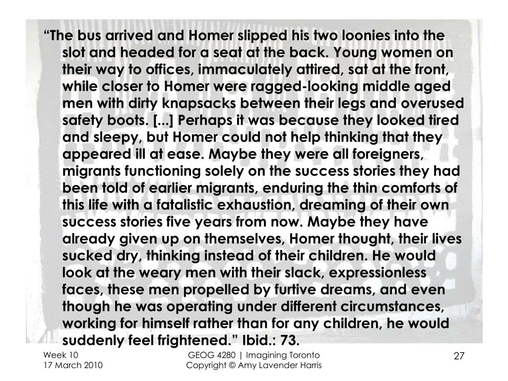 """The bus arrived and Homer slipped his two loonies into the slot and headed for a seat at the back. Young women on their way to offices, immaculately attired, sat at the front, while closer to Homer were ragged-looking middle aged men with dirty knapsacks between their legs and overused safety boots. [...] Perhaps it was because they looked tired and sleepy, but Homer could not help thinking that they appeared ill at ease. Maybe they were all foreigners, migrants functioning solely on the success stories they had been told of earlier migrants, enduring the thin comforts of this life with a fatalistic exhaustion, dreaming of their own success stories five years from now. Maybe they have already given up on themselves, Homer thought, their lives sucked dry, thinking instead of their children. He would look at the weary men with their slack, expressionless faces, these men propelled by furtive dreams, and even though he was operating under different circumstances, working for himself rather than for any children, he would suddenly feel frightened."" Ibid.: 73."