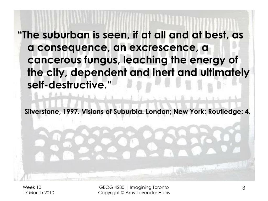 """The suburban is seen, if at all and at best, as a consequence, an excrescence, a cancerous fungus, leaching the energy of the city, dependent and inert and ultimately self-destructive."""