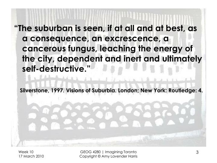 """The suburban is seen, if at all and at best, as a consequence, an excrescence, a cancerous fungus..."