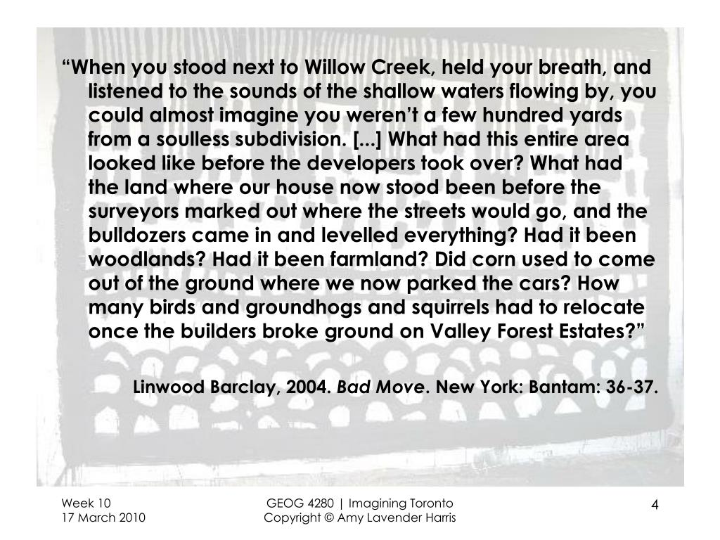 """When you stood next to Willow Creek, held your breath, and listened to the sounds of the shallow waters flowing by, you could almost imagine you weren't a few hundred yards from a soulless subdivision. [...] What had this entire area looked like before the developers took over? What had the land where our house now stood been before the surveyors marked out where the streets would go, and the bulldozers came in and levelled everything? Had it been woodlands? Had it been farmland? Did corn used to come out of the ground where we now parked the cars? How many birds and groundhogs and squirrels had to relocate once the builders broke ground on Valley Forest Estates?"""