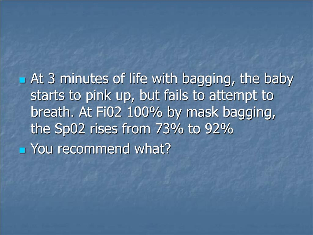 At 3 minutes of life with bagging, the baby starts to pink up, but fails to attempt to breath. At Fi02 100% by mask bagging, the Sp02 rises from 73% to 92%