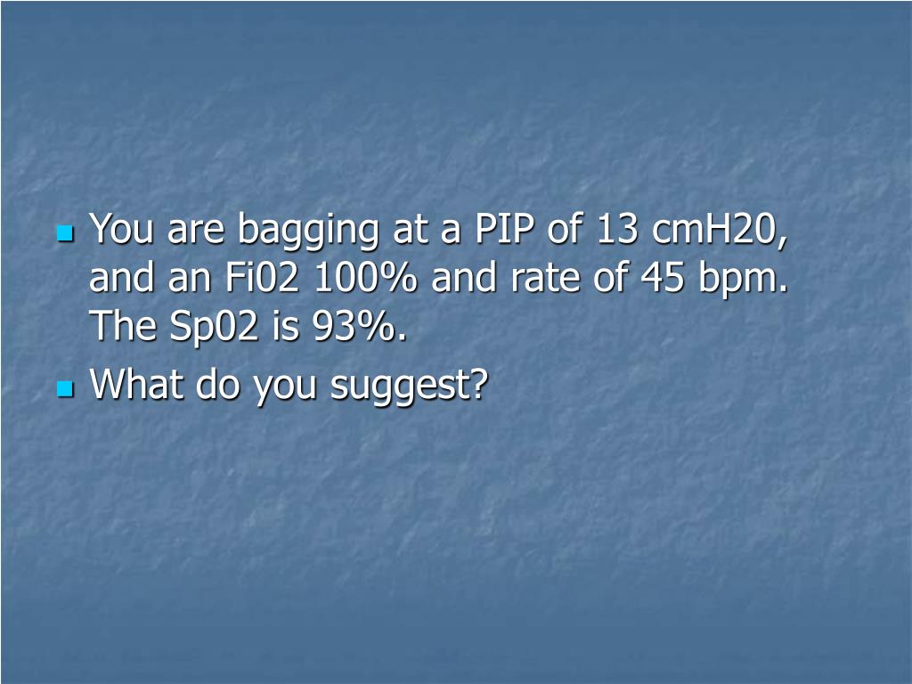 You are bagging at a PIP of 13 cmH20, and an Fi02 100% and rate of 45 bpm. The Sp02 is 93%.