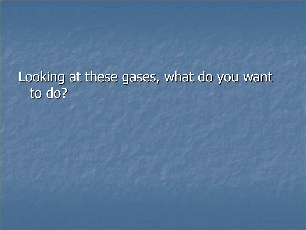 Looking at these gases, what do you want to do?