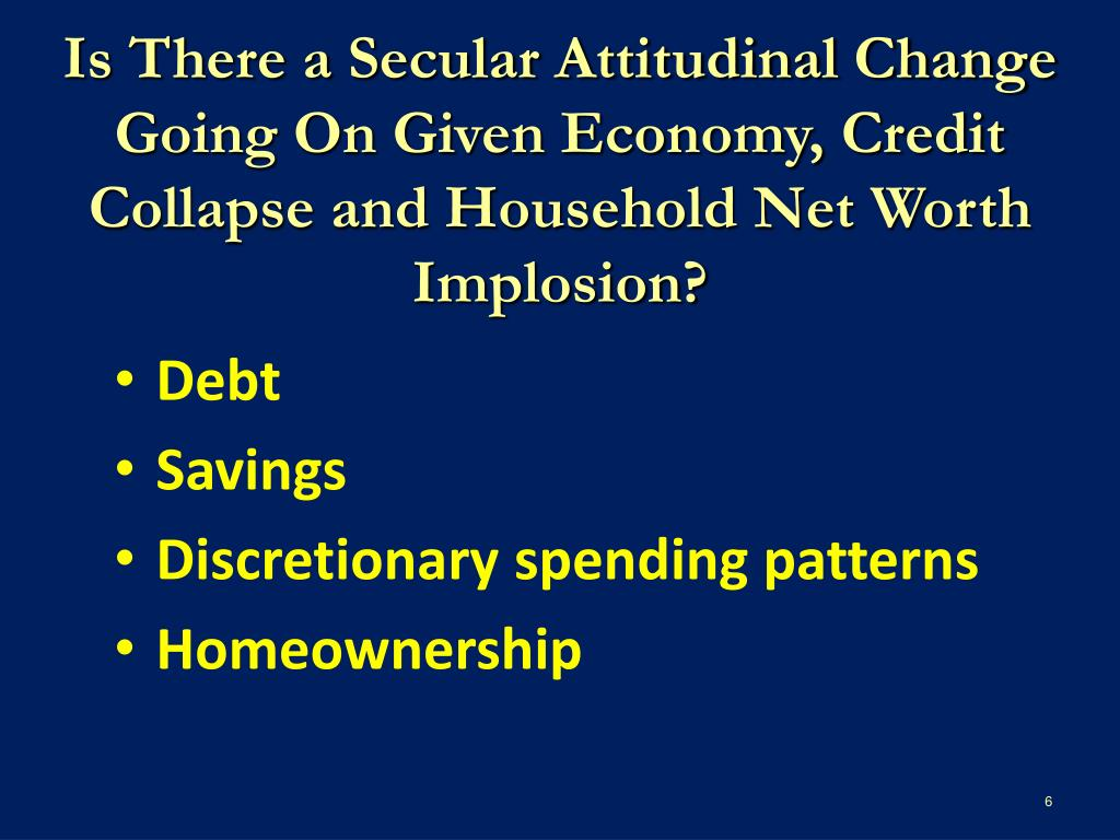 Is There a Secular Attitudinal Change Going On Given Economy, Credit Collapse and Household Net Worth Implosion?