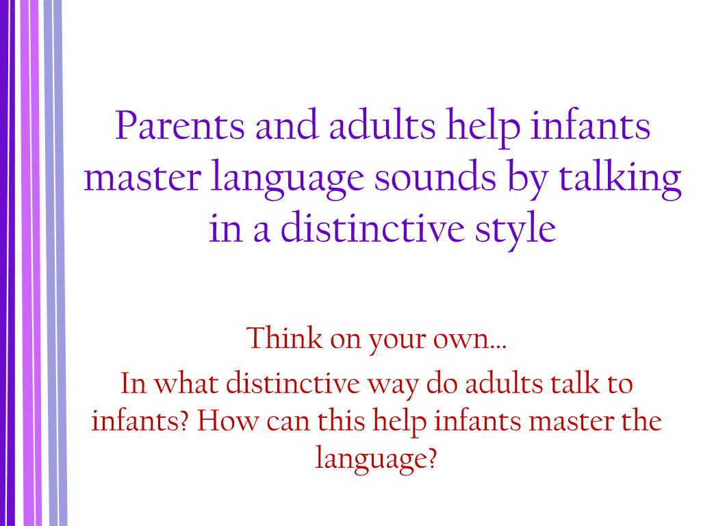 Parents and adults help infants master language sounds by talking in a distinctive style
