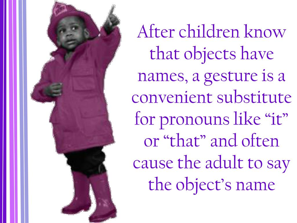 """After children know that objects have names, a gesture is a convenient substitute for pronouns like """"it"""" or """"that"""" and often cause the adult to say the object's name"""