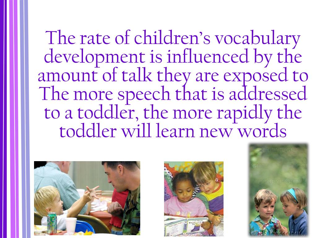 The rate of children's vocabulary development is influenced by the amount of talk they are exposed to