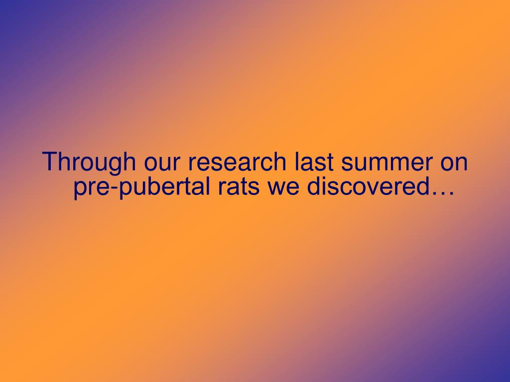 Through our research last summer on pre-pubertal rats we discovered…