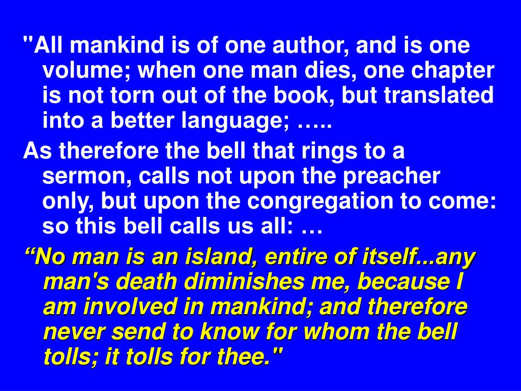 """All mankind is of one author, and is one volume; when one man dies, one chapter is not torn out of the book, but translated into a better language; ….."