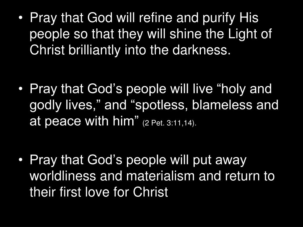 Pray that God will refine and purify His people so that they will shine the Light of Christ brilliantly into the darkness.