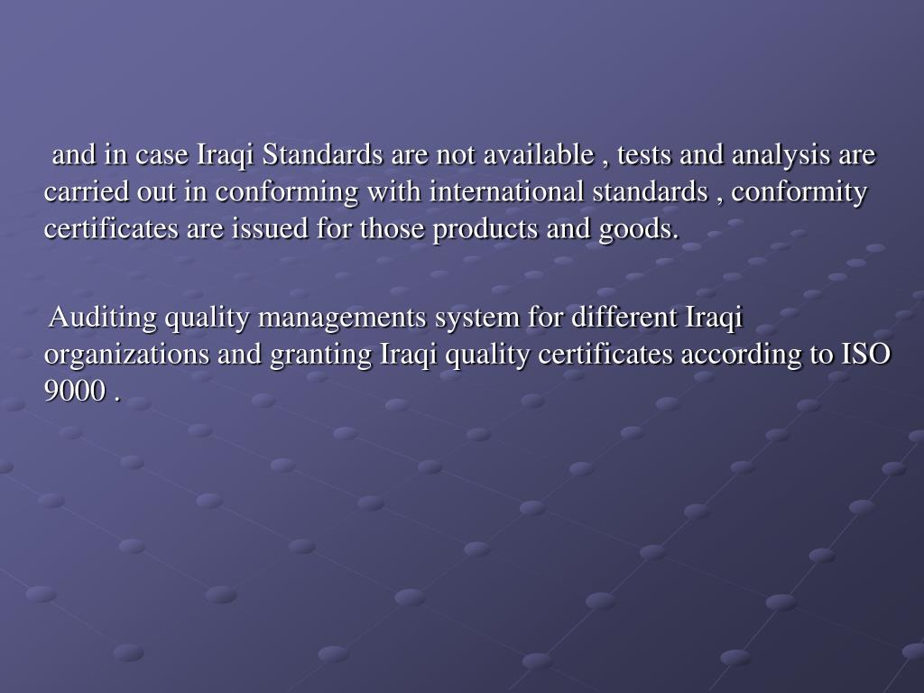 and in case Iraqi Standards are not available , tests and analysis are carried out in conforming with international standards , conformity certificates are issued for those products and goods.