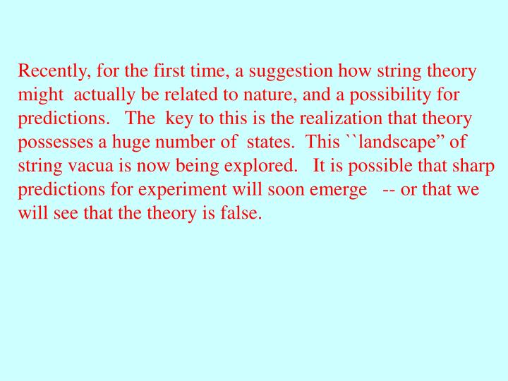 Recently, for the first time, a suggestion how string theory might  actually be related to nature, a...