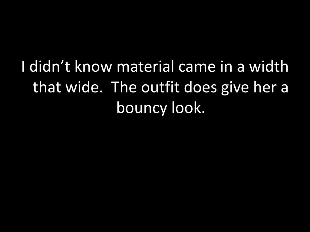 I didn't know material came in a width that wide.  The outfit does give her a bouncy look.
