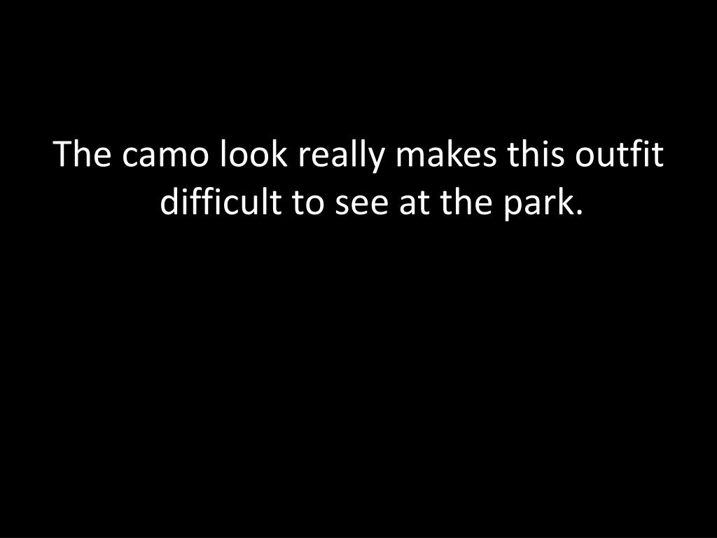 The camo look really makes this outfit difficult to see at the park.